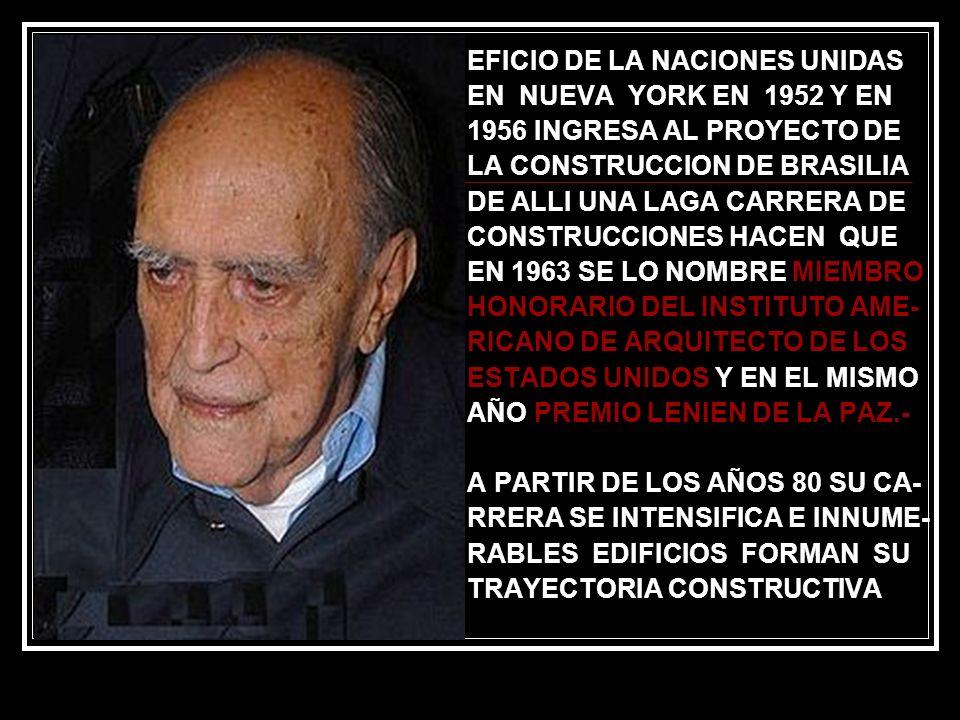 EFICIO DE LA NACIONES UNIDAS EN NUEVA YORK EN 1952 Y EN 1956 INGRESA AL PROYECTO DE LA CONSTRUCCION DE BRASILIA DE ALLI UNA LAGA CARRERA DE CONSTRUCCIONES HACEN QUE EN 1963 SE LO NOMBRE MIEMBRO HONORARIO DEL INSTITUTO AME- RICANO DE ARQUITECTO DE LOS ESTADOS UNIDOS Y EN EL MISMO AÑO PREMIO LENIEN DE LA PAZ.- A PARTIR DE LOS AÑOS 80 SU CA- RRERA SE INTENSIFICA E INNUME- RABLES EDIFICIOS FORMAN SU TRAYECTORIA CONSTRUCTIVA