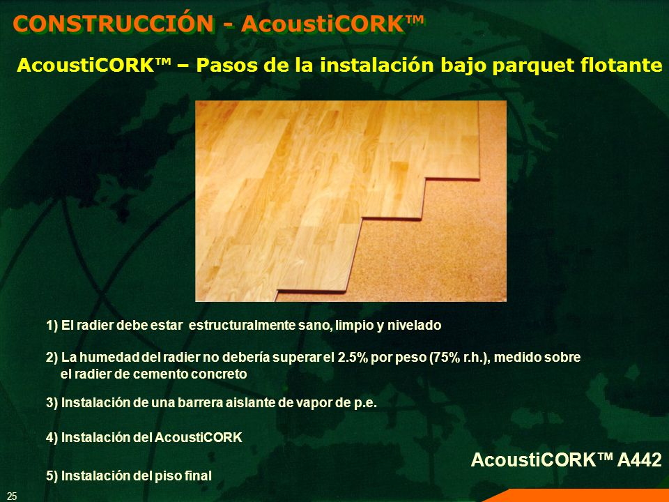 25 AcoustiCORK – Pasos de la instalación bajo parquet flotante 1) El radier debe estar estructuralmente sano, limpio y nivelado 2) La humedad del radi