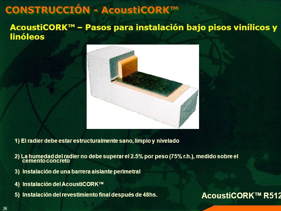 26 AcoustiCORK – Pasos para instalación bajo pisos vinílicos y linóleos 1) El radier debe estar estructuralmente sano, limpio y nivelado 2) La humedad