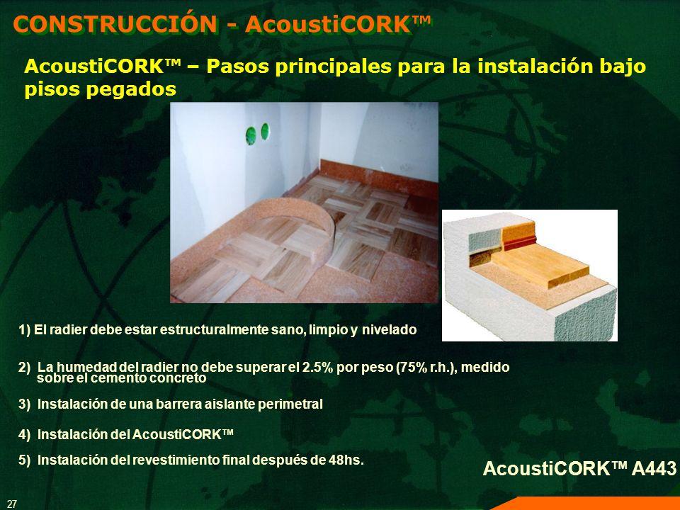 27 AcoustiCORK A443 AcoustiCORK – Pasos principales para la instalación bajo pisos pegados CONSTRUCCIÓN - AcoustiCORK 1) El radier debe estar estructu