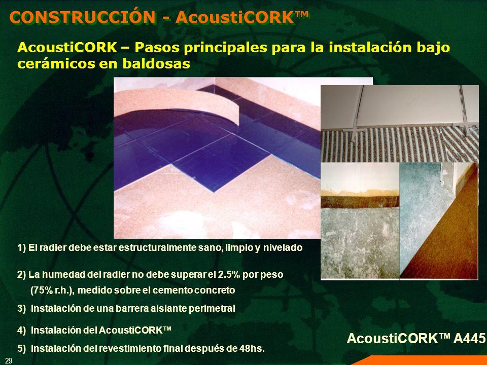 29 AcoustiCORK A445 AcoustiCORK – Pasos principales para la instalación bajo cerámicos en baldosas CONSTRUCCIÓN - AcoustiCORK 1) El radier debe estar