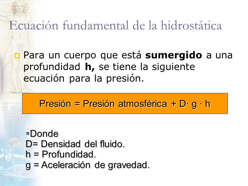 Ecuación fundamental de la hidrostática Para un cuerpo que está sumergido a una profundidad h, se tiene la siguiente ecuación para la presión. Presión