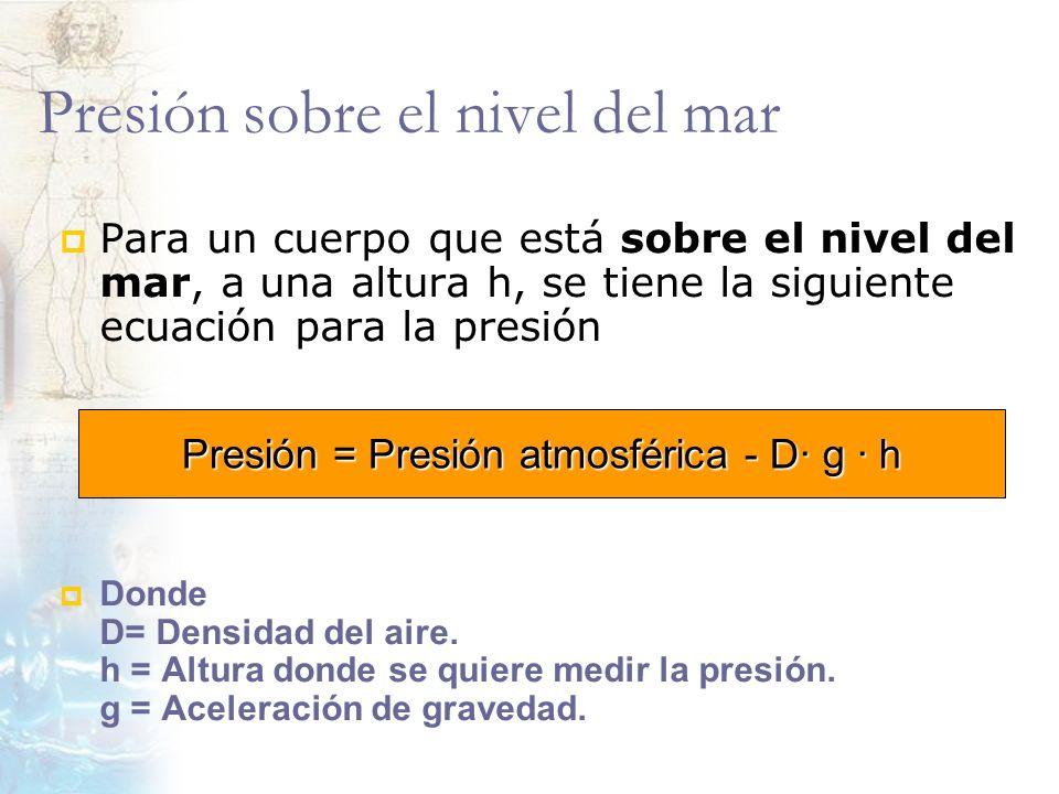 Presión sobre el nivel del mar Para un cuerpo que está sobre el nivel del mar, a una altura h, se tiene la siguiente ecuación para la presión Donde D=