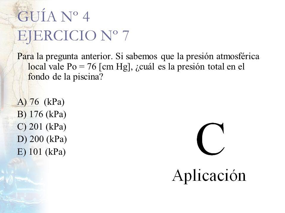 GUÍA Nº 4 EJERCICIO Nº 7 Para la pregunta anterior. Si sabemos que la presión atmosférica local vale Po = 76 [cm Hg], ¿cuál es la presión total en el