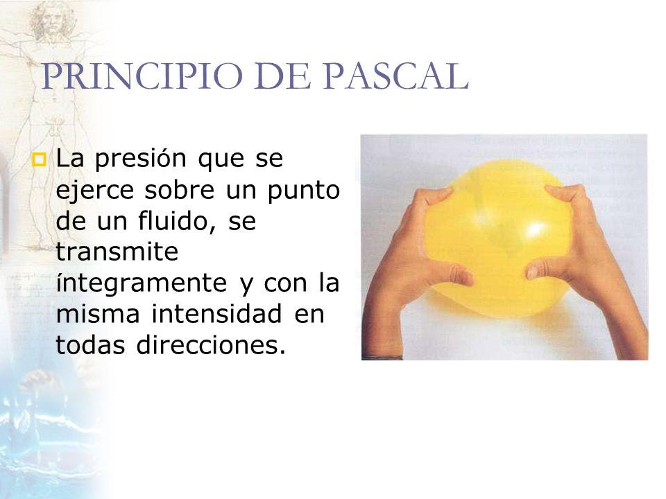 PRINCIPIO DE PASCAL La presi ó n que se ejerce sobre un punto de un fluido, se transmite í ntegramente y con la misma intensidad en todas direcciones.
