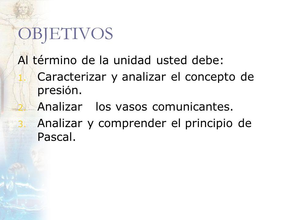 OBJETIVOS Al término de la unidad usted debe: 1. Caracterizar y analizar el concepto de presi ó n. 2. Analizar los vasos comunicantes. 3. Analizar y c