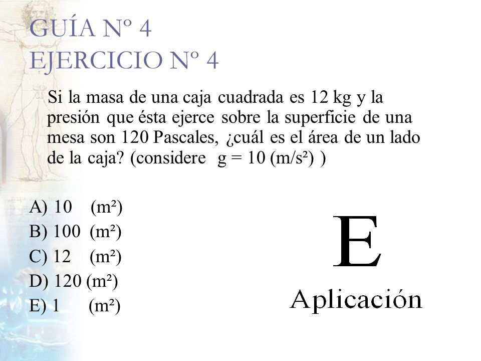 GUÍA Nº 4 EJERCICIO Nº 4 Si la masa de una caja cuadrada es 12 kg y la presión que ésta ejerce sobre la superficie de una mesa son 120 Pascales, ¿cuál