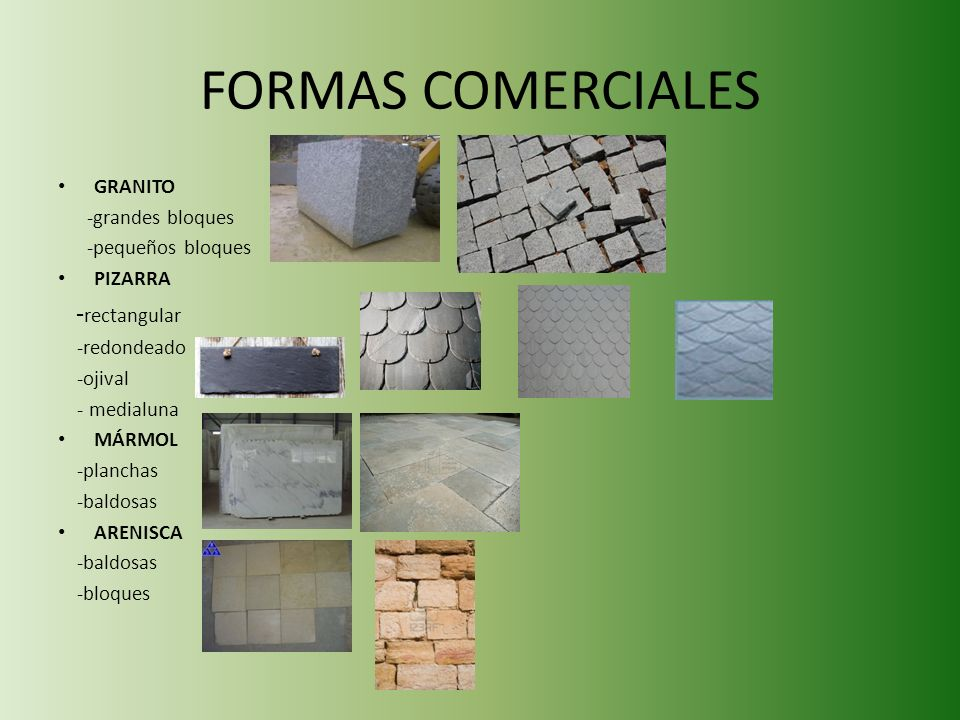 FORMAS COMERCIALES GRANITO -grandes bloques -pequeños bloques PIZARRA - rectangular -redondeado -ojival - medialuna MÁRMOL -planchas -baldosas ARENISCA -baldosas -bloques