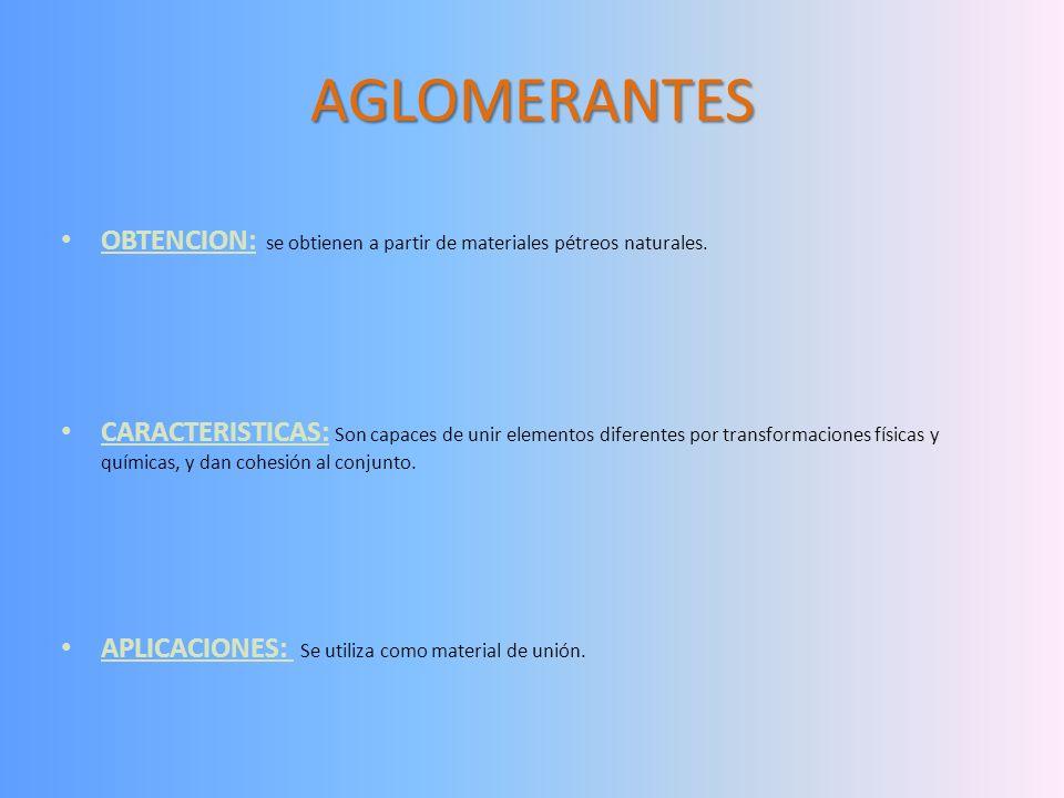 AGLOMERANTES OBTENCION: se obtienen a partir de materiales pétreos naturales. CARACTERISTICAS: Son capaces de unir elementos diferentes por transforma