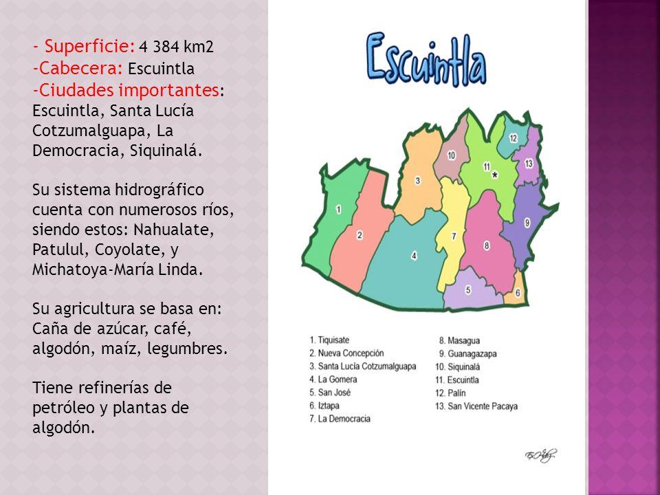 - Superficie: 4 384 km2 -Cabecera: Escuintla -Ciudades importantes : Escuintla, Santa Lucía Cotzumalguapa, La Democracia, Siquinalá. Su sistema hidrog
