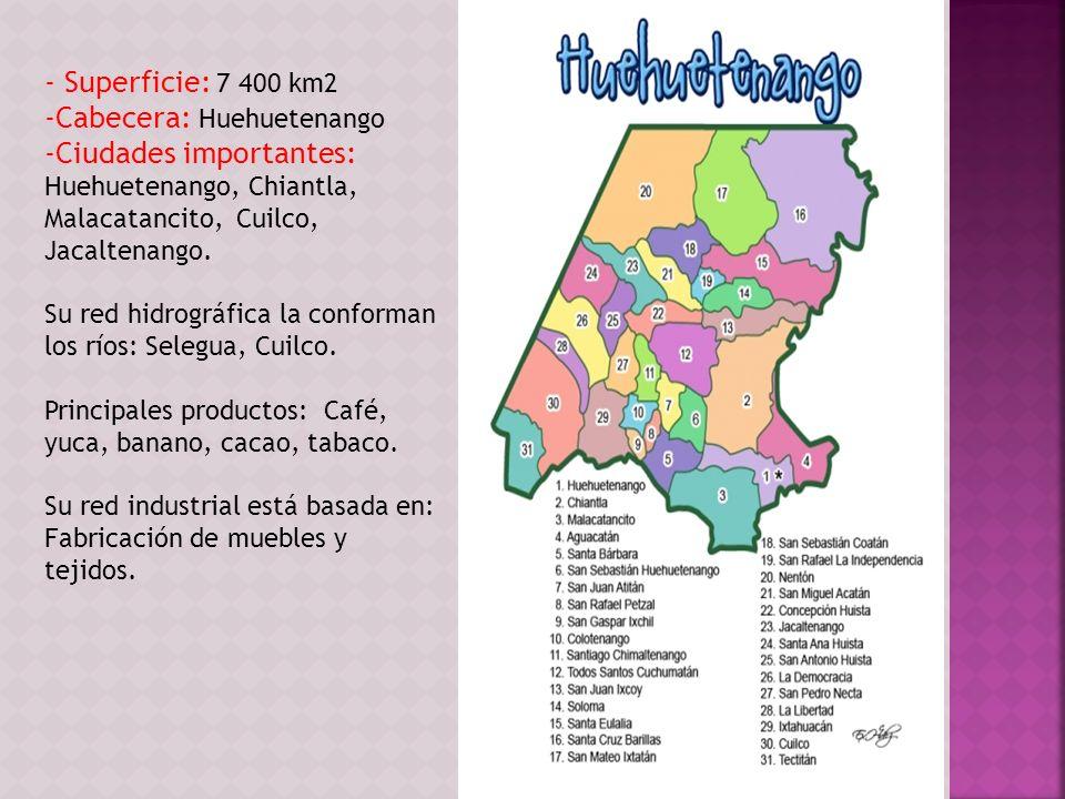 - Superficie: 7 400 km2 -Cabecera: Huehuetenango -Ciudades importantes: Huehuetenango, Chiantla, Malacatancito, Cuilco, Jacaltenango. Su red hidrográf
