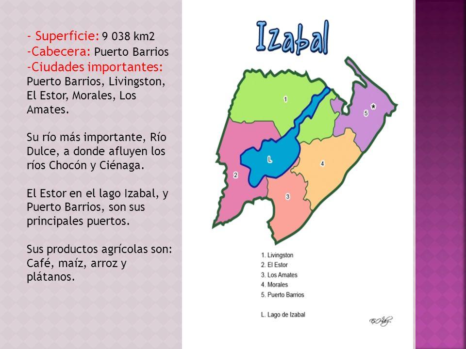 - Superficie: 9 038 km2 -Cabecera: Puerto Barrios -Ciudades importantes: Puerto Barrios, Livingston, El Estor, Morales, Los Amates. Su río más importa