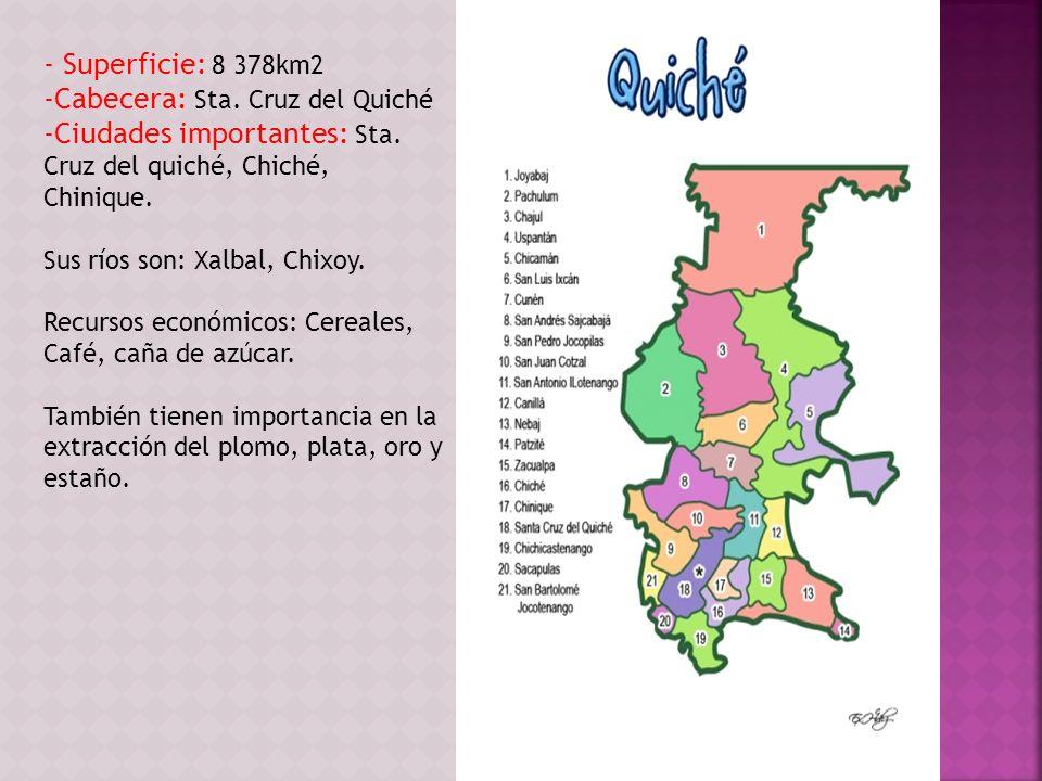 - Superficie: 8 378km2 -Cabecera: Sta. Cruz del Quiché -Ciudades importantes: Sta. Cruz del quiché, Chiché, Chinique. Sus ríos son: Xalbal, Chixoy. Re