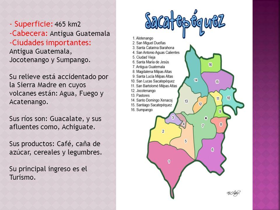 - Superficie: 465 km2 -Cabecera: Antigua Guatemala -Ciudades importantes: Antigua Guatemala, Jocotenango y Sumpango. Su relieve está accidentado por l