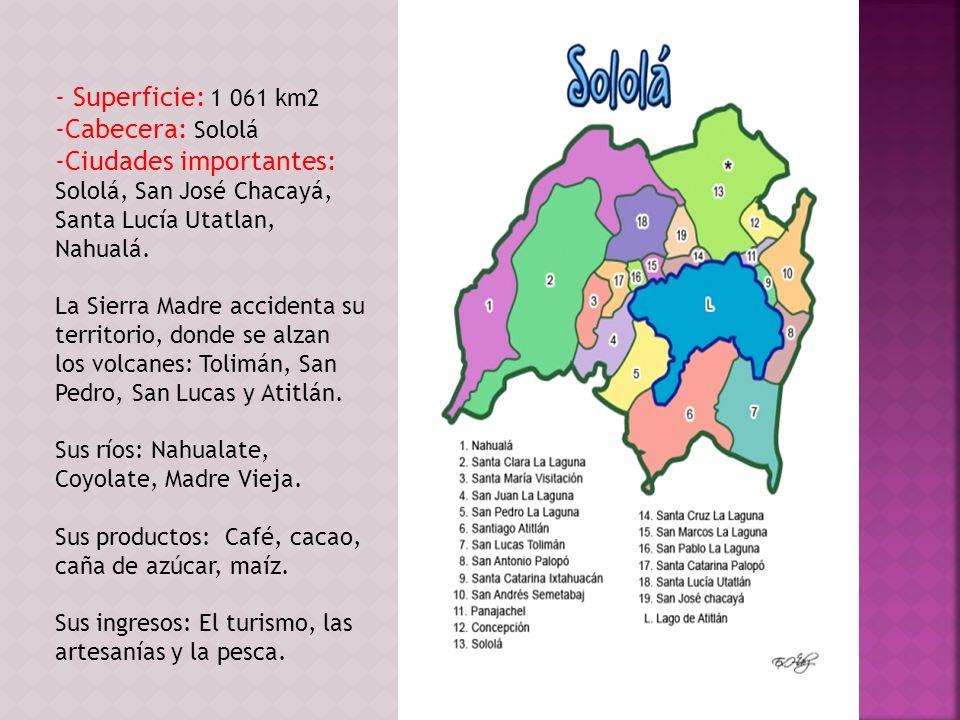 - Superficie: 1 061 km2 -Cabecera: Sololá -Ciudades importantes: Sololá, San José Chacayá, Santa Lucía Utatlan, Nahualá. La Sierra Madre accidenta su