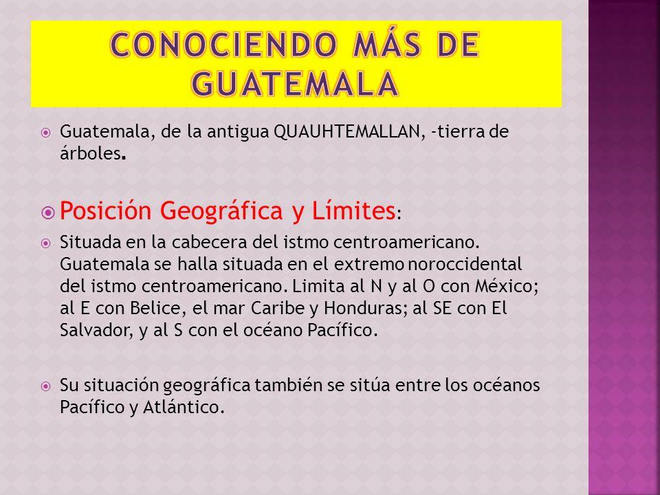 Guatemala, de la antigua QUAUHTEMALLAN, -tierra de árboles. Posición Geográfica y Límites : Situada en la cabecera del istmo centroamericano. Guatemal