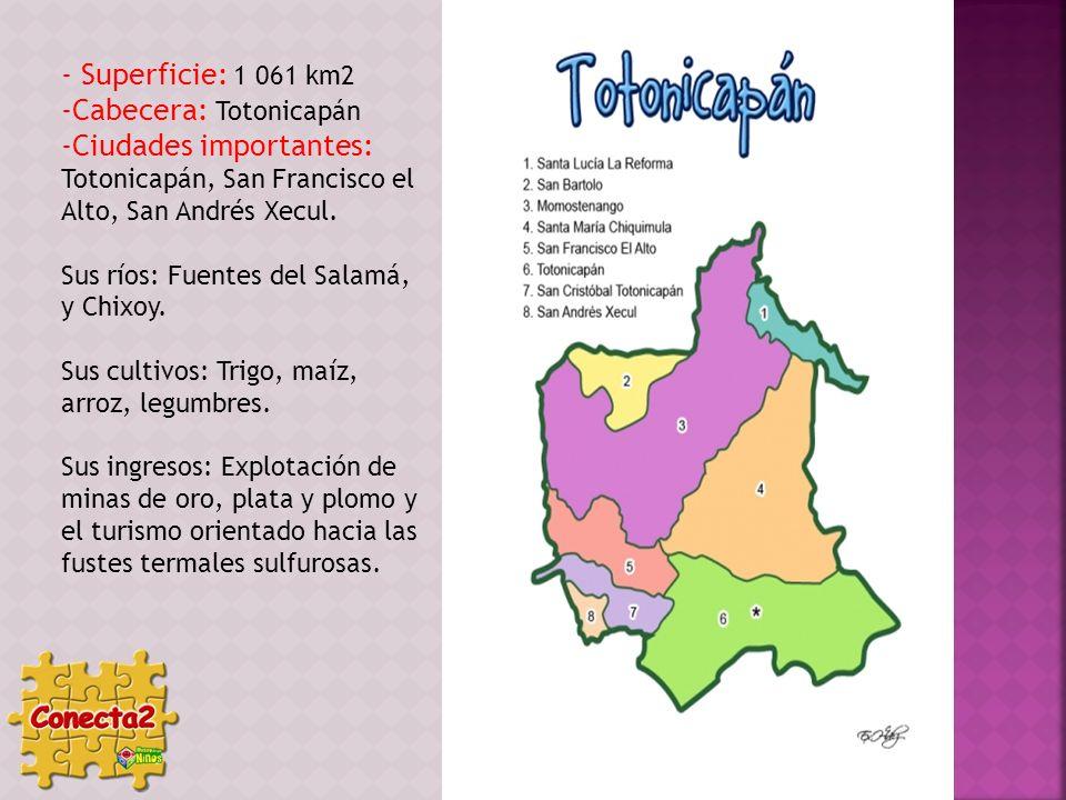 - Superficie: 1 061 km2 -Cabecera: Totonicapán -Ciudades importantes: Totonicapán, San Francisco el Alto, San Andrés Xecul. Sus ríos: Fuentes del Sala