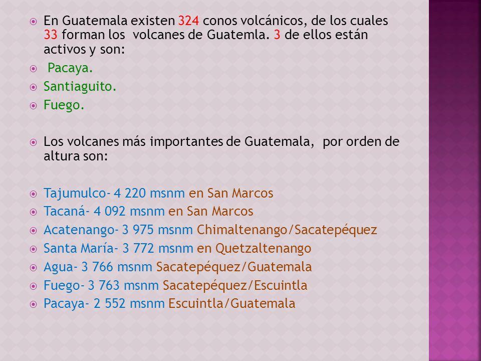 En Guatemala existen 324 conos volcánicos, de los cuales 33 forman los volcanes de Guatemla. 3 de ellos están activos y son: Pacaya. Santiaguito. Fueg