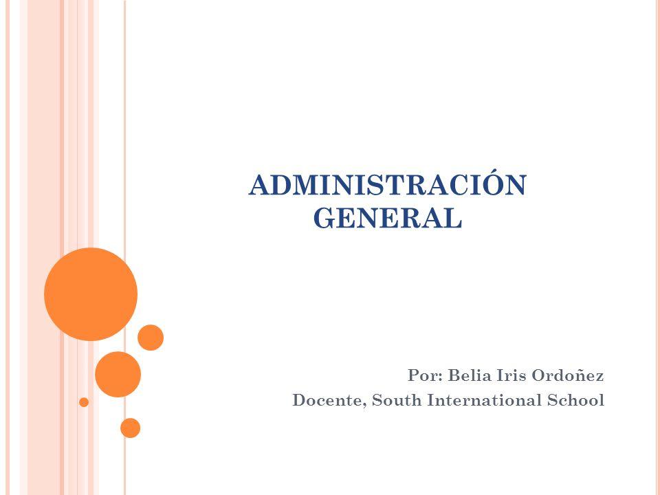 ADMINISTRACIÓN GENERAL Por: Belia Iris Ordoñez Docente, South International School