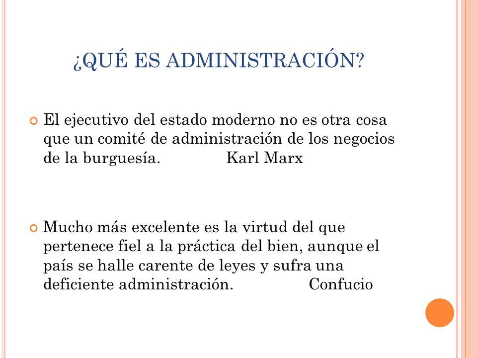 ¿QUÉ ES ADMINISTRACIÓN? El ejecutivo del estado moderno no es otra cosa que un comité de administración de los negocios de la burguesía. Karl Marx Muc