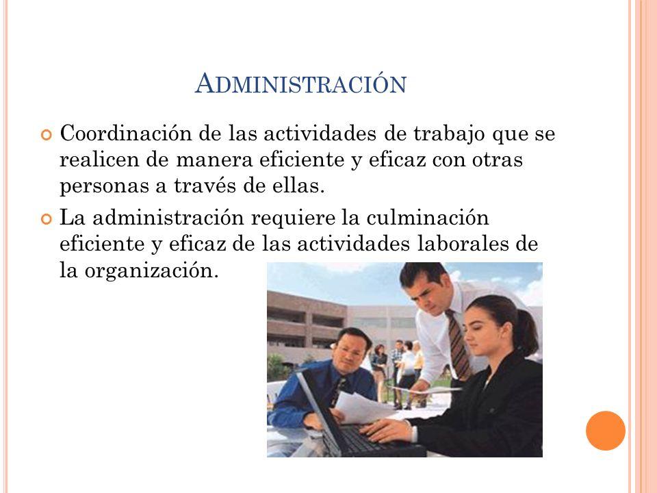 A DMINISTRACIÓN Coordinación de las actividades de trabajo que se realicen de manera eficiente y eficaz con otras personas a través de ellas. La admin