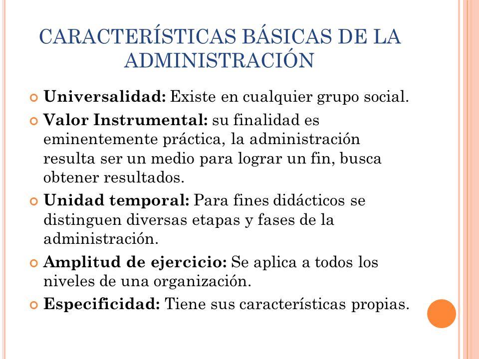 CARACTERÍSTICAS BÁSICAS DE LA ADMINISTRACIÓN Universalidad: Existe en cualquier grupo social. Valor Instrumental: su finalidad es eminentemente prácti