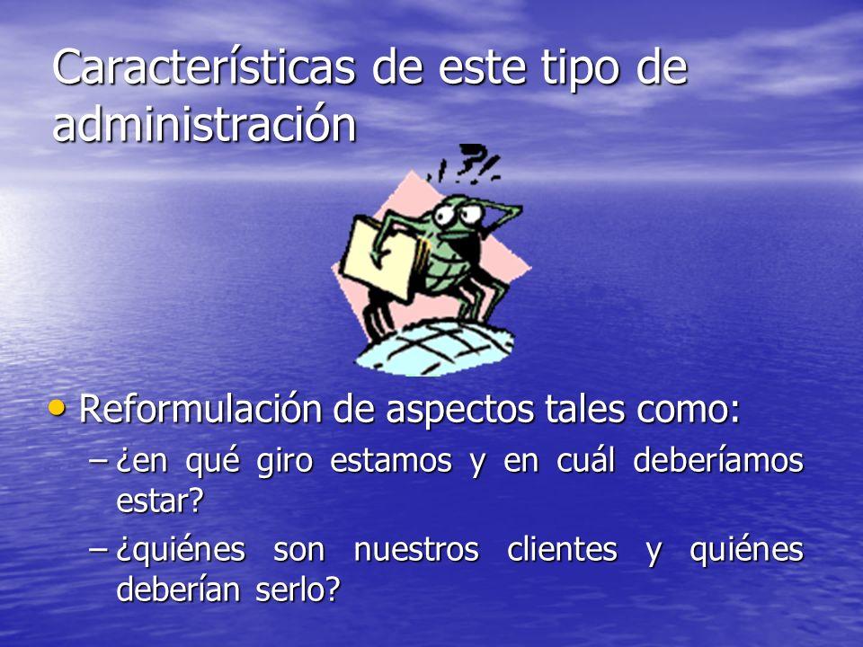 Características de este tipo de administración Reformulación de aspectos tales como: Reformulación de aspectos tales como: –¿en qué giro estamos y en