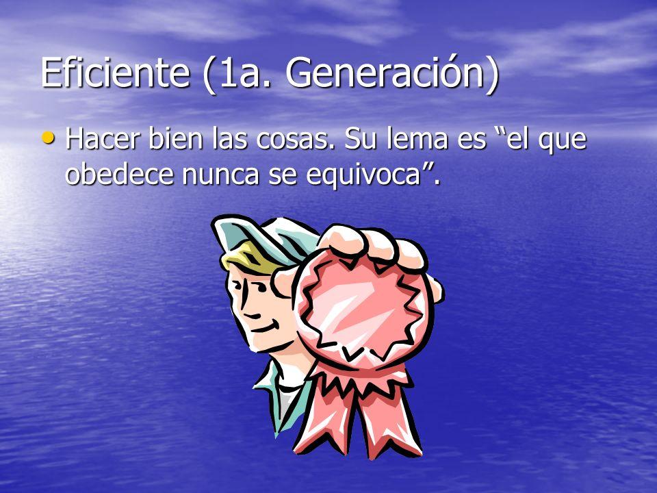 Eficiente (1a. Generación) Hacer bien las cosas. Su lema es el que obedece nunca se equivoca. Hacer bien las cosas. Su lema es el que obedece nunca se