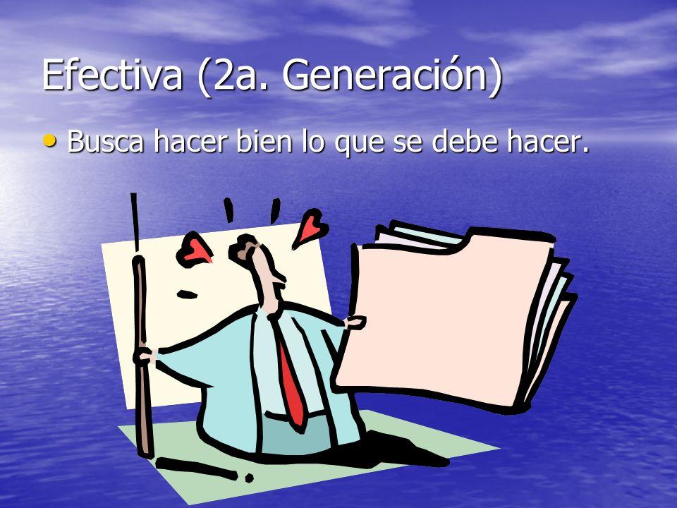 Efectiva (2a. Generación) Busca hacer bien lo que se debe hacer. Busca hacer bien lo que se debe hacer.