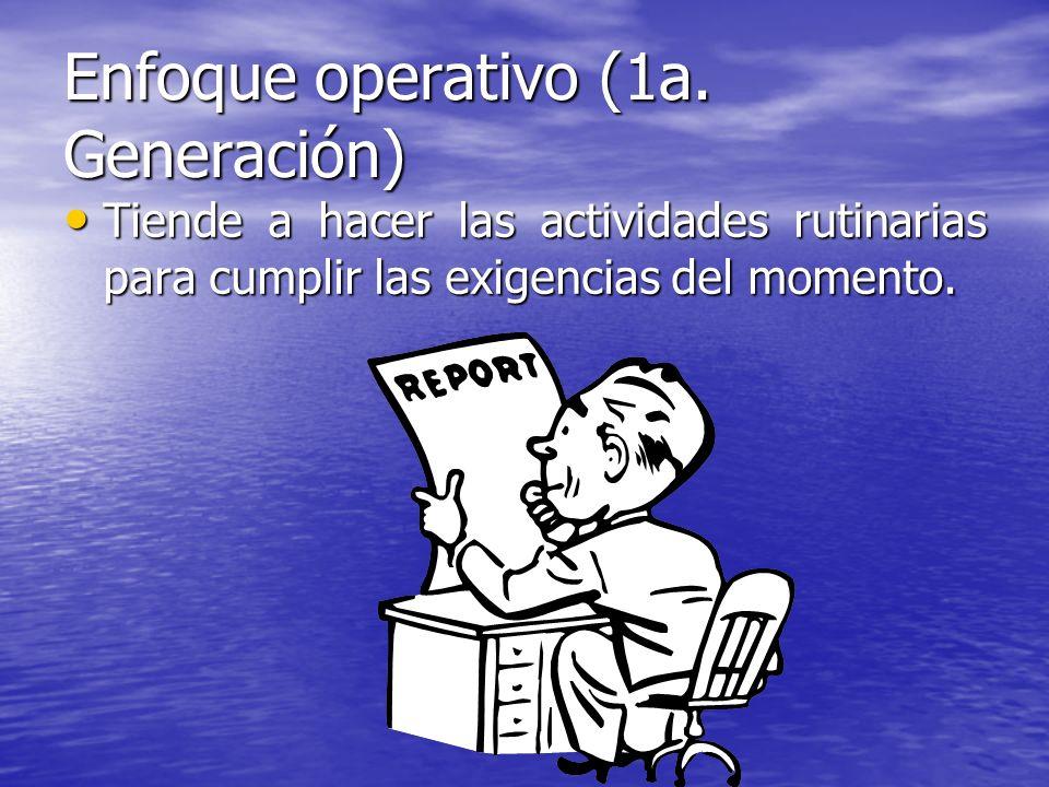 Enfoque operativo (1a. Generación) Tiende a hacer las actividades rutinarias para cumplir las exigencias del momento. Tiende a hacer las actividades r