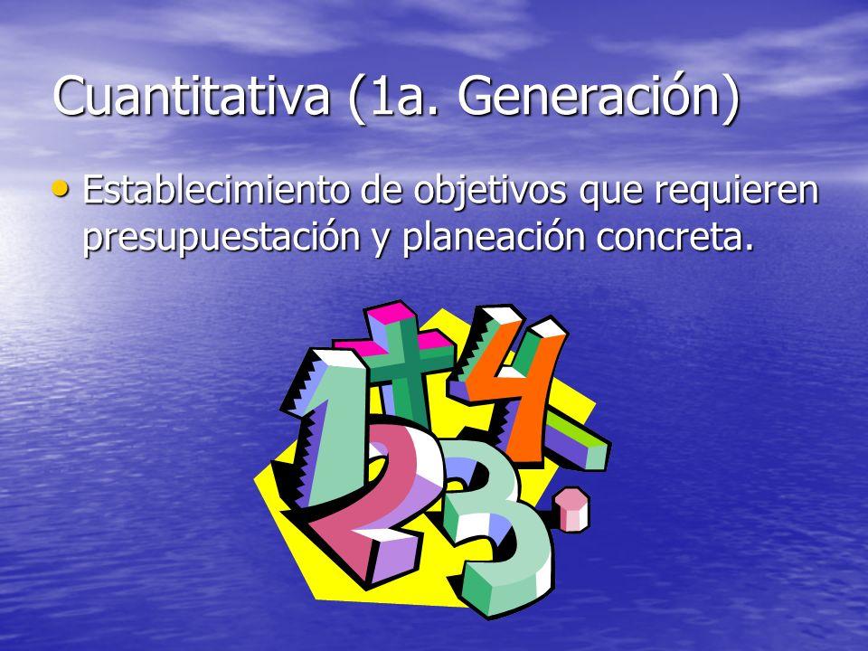 Cuantitativa (1a. Generación) Establecimiento de objetivos que requieren presupuestación y planeación concreta. Establecimiento de objetivos que requi