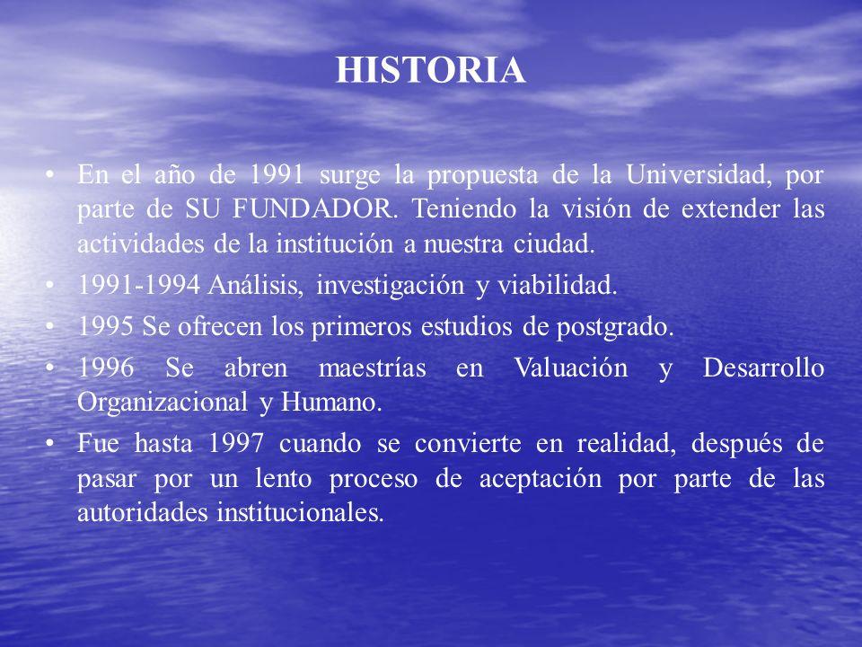 HISTORIA En el año de 1991 surge la propuesta de la Universidad, por parte de SU FUNDADOR. Teniendo la visión de extender las actividades de la instit
