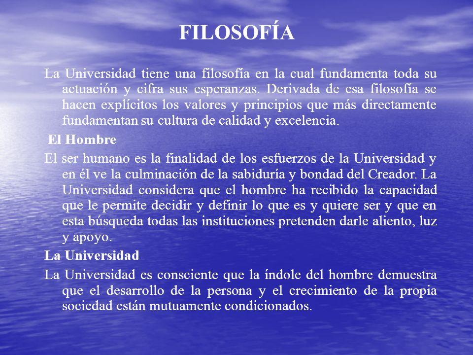 FILOSOFÍA La Universidad tiene una filosofía en la cual fundamenta toda su actuación y cifra sus esperanzas. Derivada de esa filosofía se hacen explíc