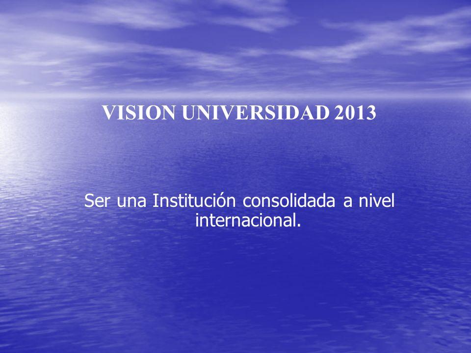 VISION UNIVERSIDAD 2013 Ser una Institución consolidada a nivel internacional.