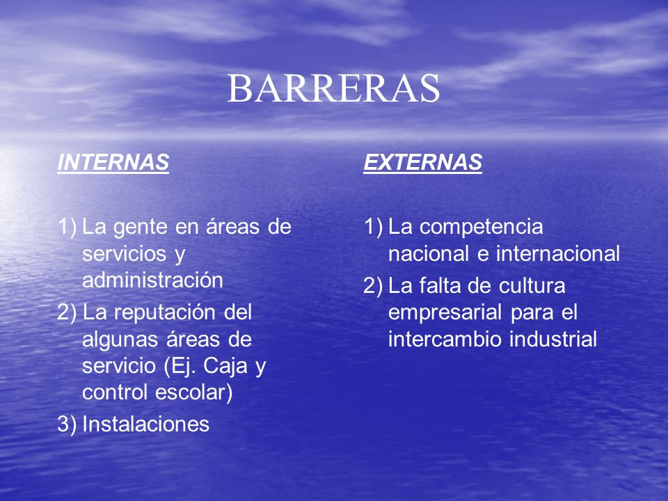BARRERAS INTERNAS 1) La gente en áreas de servicios y administración 2) La reputación del algunas áreas de servicio (Ej. Caja y control escolar) 3) In
