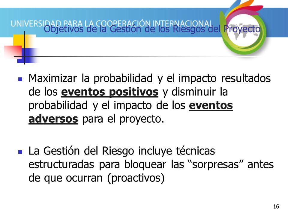 16 Objetivos de la Gestión de los Riesgos del Proyecto Maximizar la probabilidad y el impacto resultados de los eventos positivos y disminuir la probabilidad y el impacto de los eventos adversos para el proyecto.