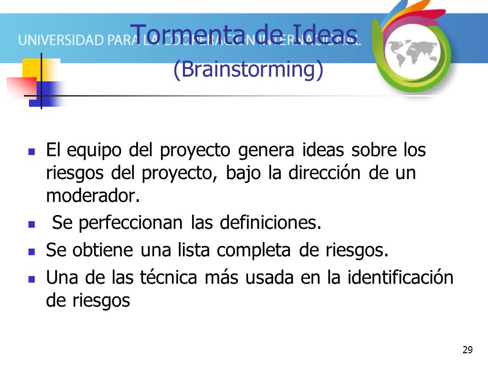 29 Tormenta de Ideas (Brainstorming) El equipo del proyecto genera ideas sobre los riesgos del proyecto, bajo la dirección de un moderador.