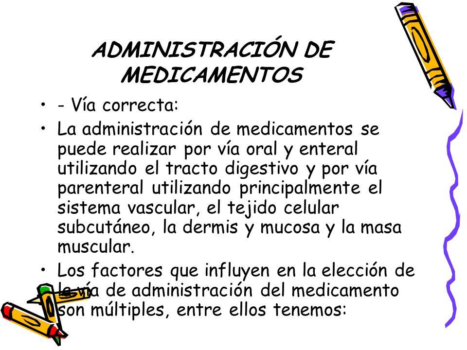 ADMINISTRACIÓN DE MEDICAMENTOS - Vía correcta: La administración de medicamentos se puede realizar por vía oral y enteral utilizando el tracto digestivo y por vía parenteral utilizando principalmente el sistema vascular, el tejido celular subcutáneo, la dermis y mucosa y la masa muscular.