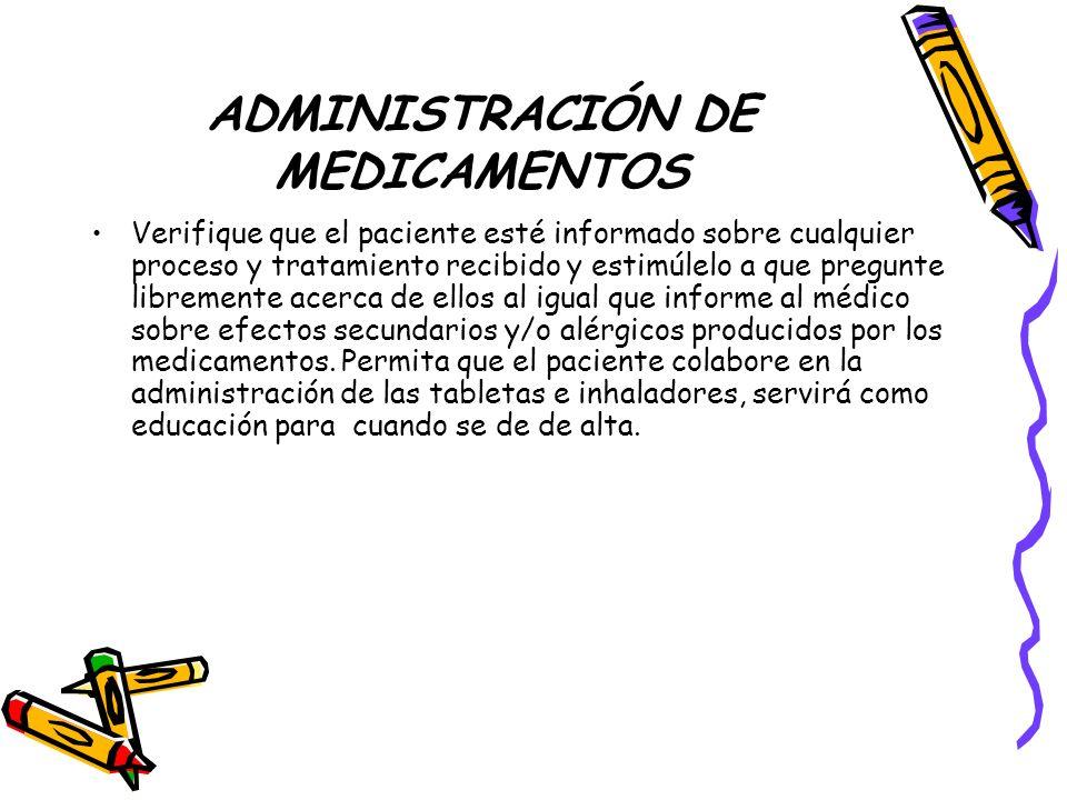ADMINISTRACIÓN DE MEDICAMENTOS Verifique que el paciente esté informado sobre cualquier proceso y tratamiento recibido y estimúlelo a que pregunte libremente acerca de ellos al igual que informe al médico sobre efectos secundarios y/o alérgicos producidos por los medicamentos.