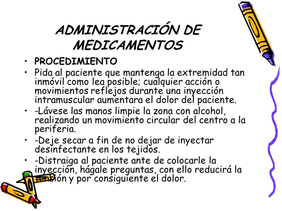 ADMINISTRACIÓN DE MEDICAMENTOS PROCEDIMIENTO Pida al paciente que mantenga la extremidad tan inmóvil como lea posible; cualquier acción o movimientos reflejos durante una inyección intramuscular aumentara el dolor del paciente.
