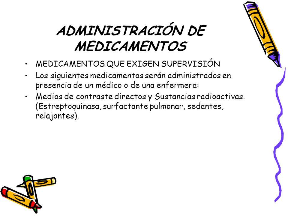 ADMINISTRACIÓN DE MEDICAMENTOS MEDICAMENTOS QUE EXIGEN SUPERVISIÓN Los siguientes medicamentos serán administrados en presencia de un médico o de una enfermera: Medios de contraste directos y Sustancias radioactivas.