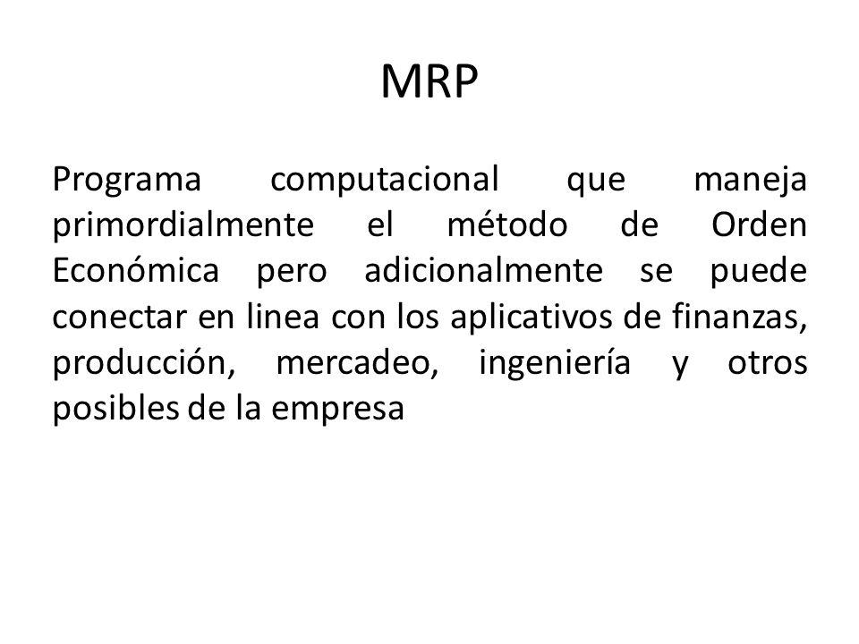 MRP Programa computacional que maneja primordialmente el método de Orden Económica pero adicionalmente se puede conectar en linea con los aplicativos de finanzas, producción, mercadeo, ingeniería y otros posibles de la empresa