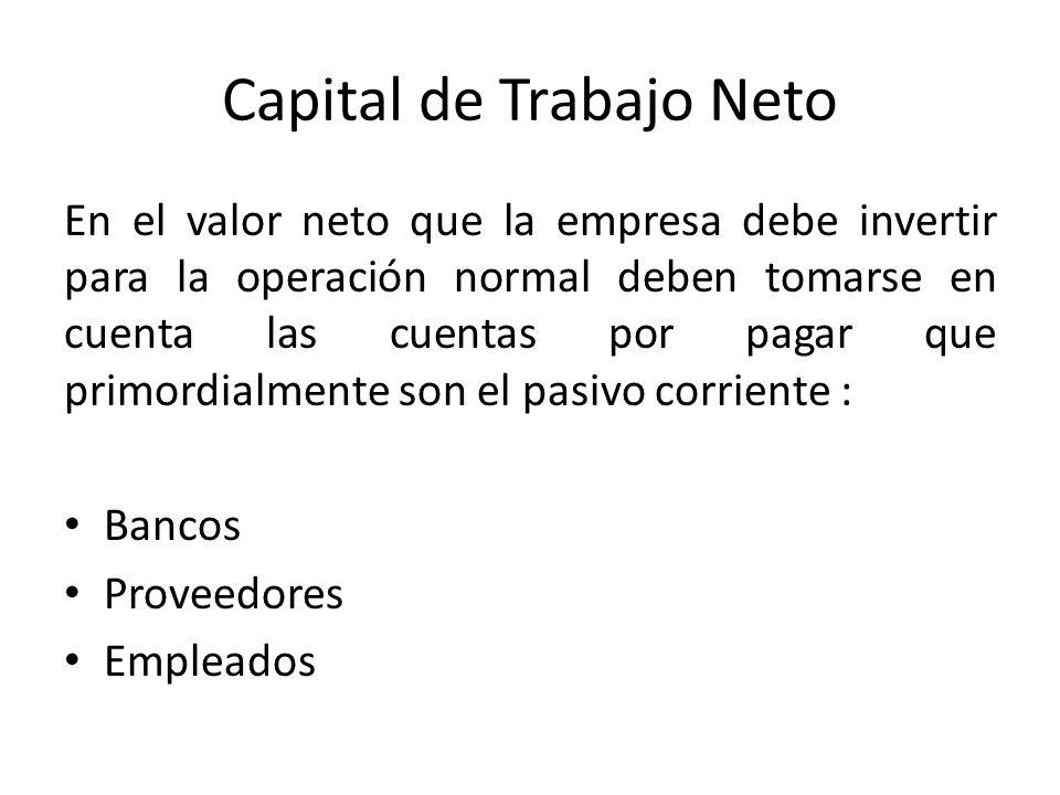 Capital de Trabajo Neto En el valor neto que la empresa debe invertir para la operación normal deben tomarse en cuenta las cuentas por pagar que primordialmente son el pasivo corriente : Bancos Proveedores Empleados