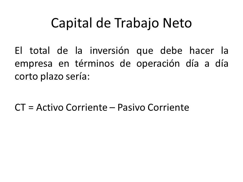 Capital de Trabajo Neto El total de la inversión que debe hacer la empresa en términos de operación día a día corto plazo sería: CT = Activo Corriente – Pasivo Corriente
