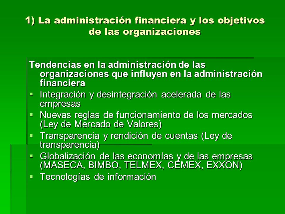 1) La administración financiera y los objetivos de las organizaciones Tendencias en la administración de las organizaciones que influyen en la adminis