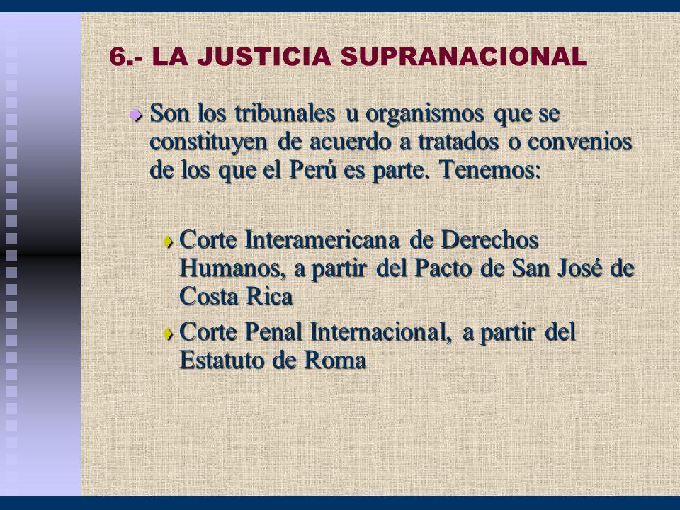 6.- LA JUSTICIA SUPRANACIONAL Son los tribunales u organismos que se constituyen de acuerdo a tratados o convenios de los que el Perú es parte. Tenemo