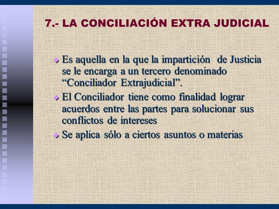 7.- LA CONCILIACIÓN EXTRA JUDICIAL Es aquella en la que la impartición de Justicia se le encarga a un tercero denominado Conciliador Extrajudicial. Es
