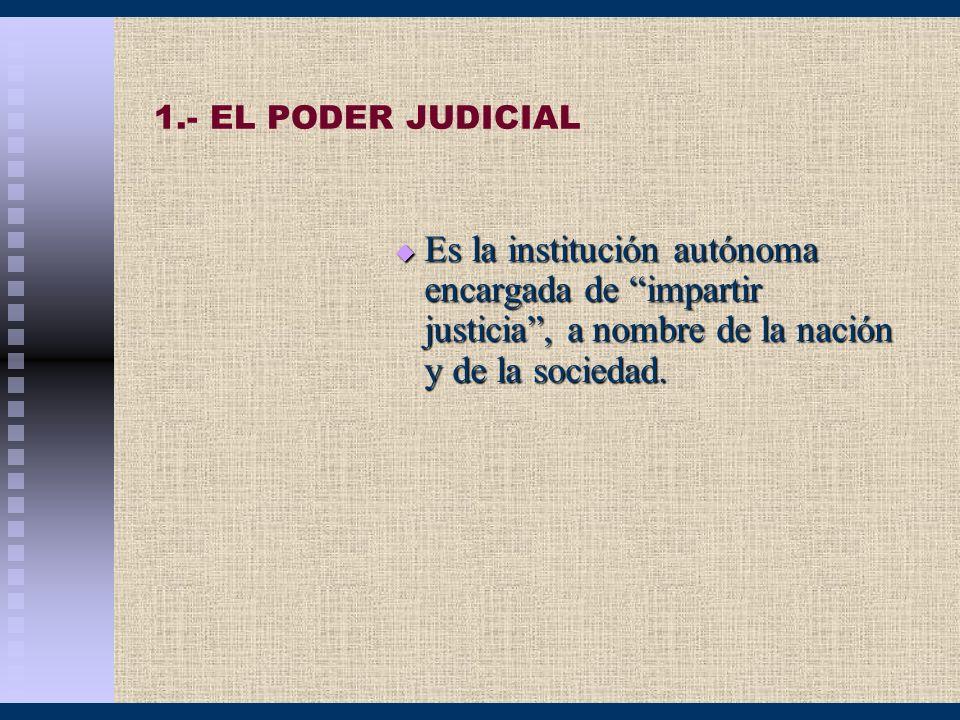1.- EL PODER JUDICIAL Es la institución autónoma encargada de impartir justicia, a nombre de la nación y de la sociedad. Es la institución autónoma en