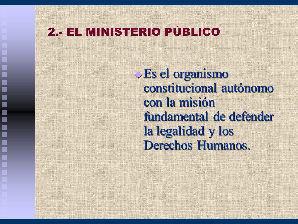2.- EL MINISTERIO PÚBLICO Es el organismo constitucional autónomo con la misión fundamental de defender la legalidad y los Derechos Humanos. Es el org