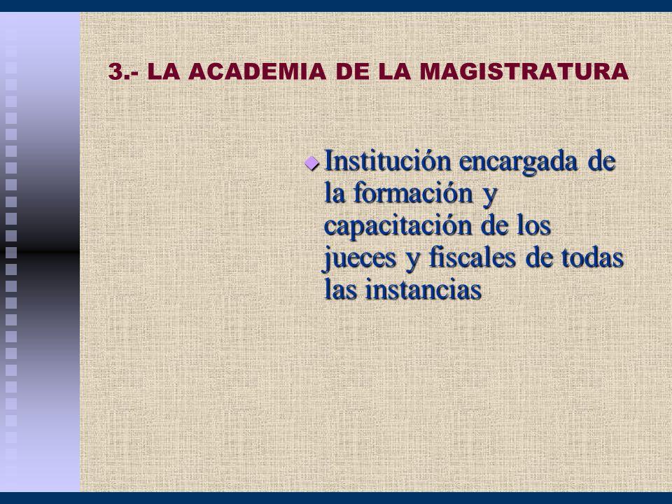 3.- LA ACADEMIA DE LA MAGISTRATURA Institución encargada de la formación y capacitación de los jueces y fiscales de todas las instancias Institución e